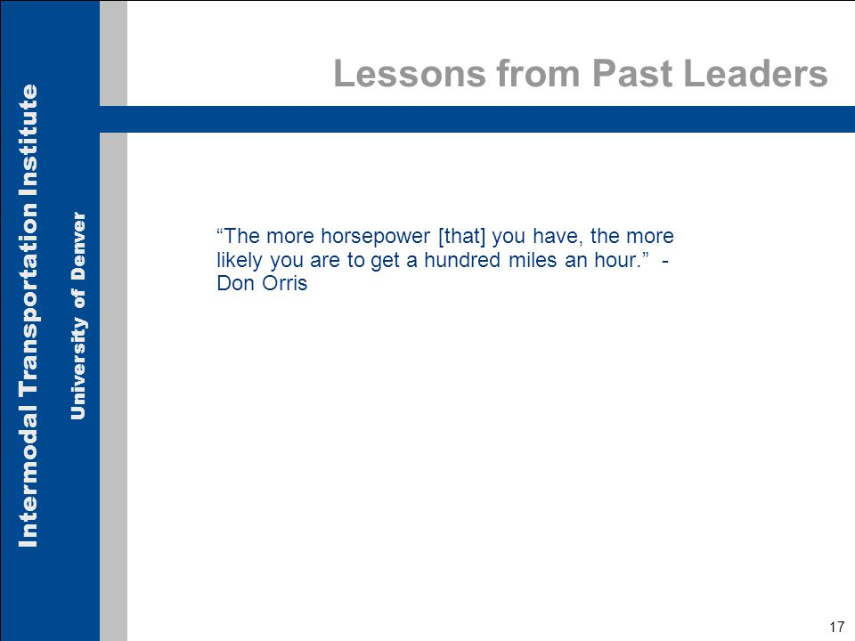 Intermodal Transportation Institute University of Denver 17 Lessons from Past Leaders The more horsepower [that] you have, the more likely you are to get a hundred miles an hour. - Don Orris