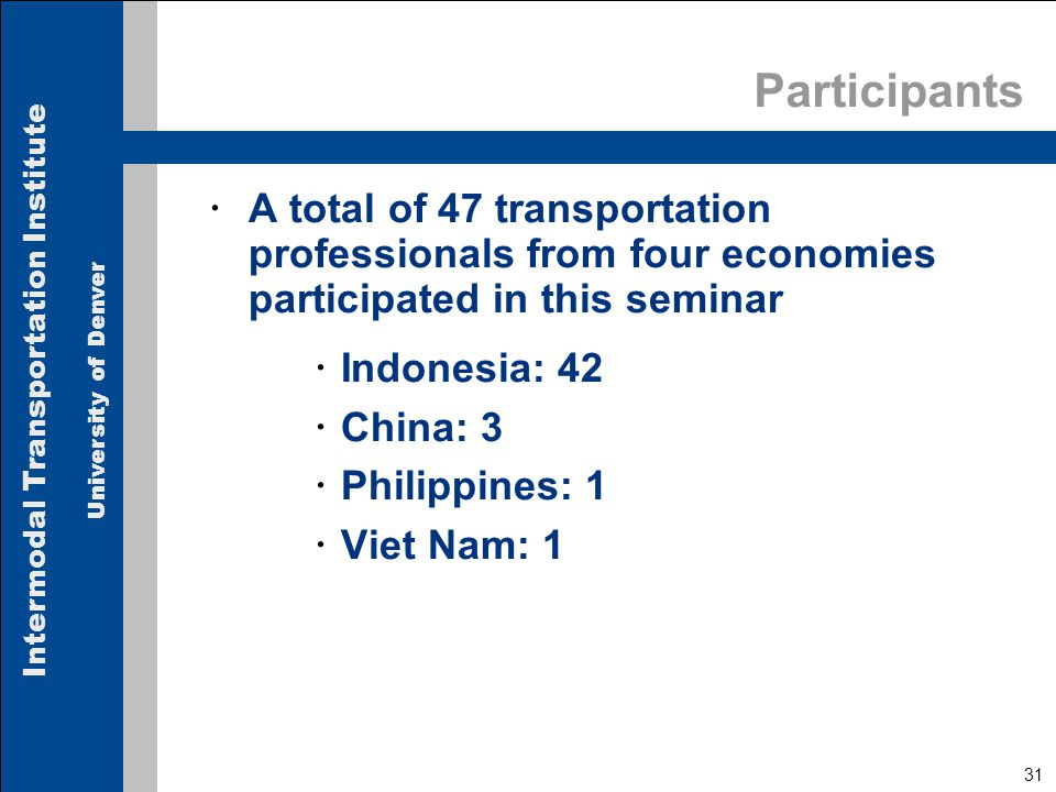 Intermodal Transportation Institute University of Denver 31 Participants  A total of 47 transportation professionals from four economies participated in this seminar  Indonesia: 42  China: 3  Philippines: 1  Viet Nam: 1