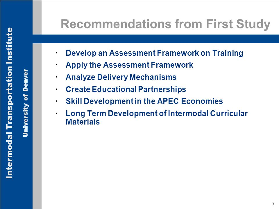 Intermodal Transportation Institute University of Denver 7 Recommendations from First Study  Develop an Assessment Framework on Training  Apply the Assessment Framework  Analyze Delivery Mechanisms  Create Educational Partnerships  Skill Development in the APEC Economies  Long Term Development of Intermodal Curricular Materials