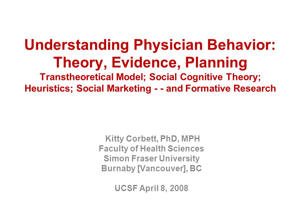 Understanding Physician Behavior: Theory, Evidence, Planning Transtheoretical Model; Social Cognitive Theory; Heuristics; Social Marketing - - and Formative Research Kitty Corbett, PhD, MPH Faculty of Health Sciences Simon Fraser University Burnaby [Vancouver], BC UCSF April 8, 2008