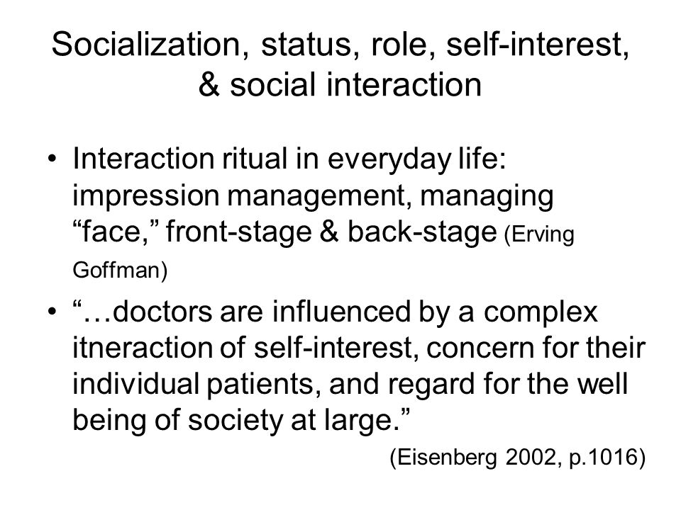 Socialization, status, role, self-interest, & social interaction Interaction ritual in everyday life: impression management, managing face, front-stage & back-stage (Erving Goffman) …doctors are influenced by a complex itneraction of self-interest, concern for their individual patients, and regard for the well being of society at large. (Eisenberg 2002, p.1016)