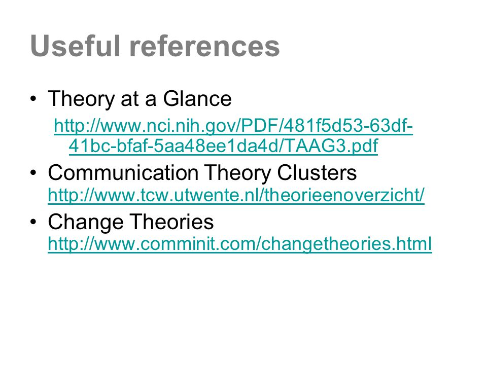 Useful references Theory at a Glance http://www.nci.nih.gov/PDF/481f5d53-63df- 41bc-bfaf-5aa48ee1da4d/TAAG3.pdf Communication Theory Clusters http://www.tcw.utwente.nl/theorieenoverzicht/ http://www.tcw.utwente.nl/theorieenoverzicht/ Change Theories http://www.comminit.com/changetheories.html http://www.comminit.com/changetheories.html