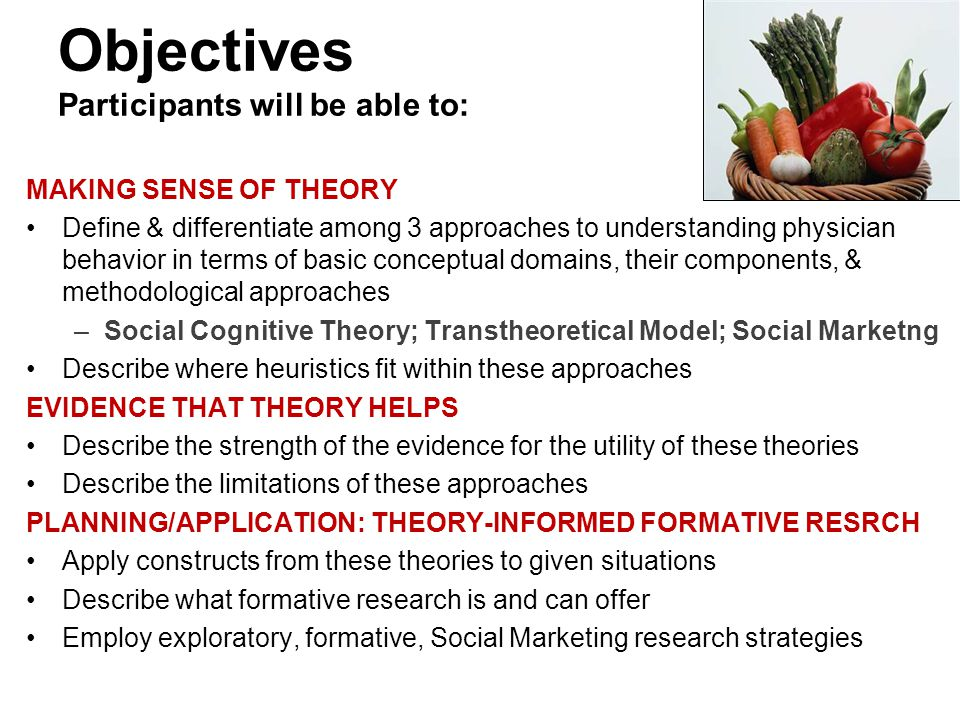 Objectives Participants will be able to: MAKING SENSE OF THEORY Define & differentiate among 3 approaches to understanding physician behavior in terms of basic conceptual domains, their components, & methodological approaches –Social Cognitive Theory; Transtheoretical Model; Social Marketng Describe where heuristics fit within these approaches EVIDENCE THAT THEORY HELPS Describe the strength of the evidence for the utility of these theories Describe the limitations of these approaches PLANNING/APPLICATION: THEORY-INFORMED FORMATIVE RESRCH Apply constructs from these theories to given situations Describe what formative research is and can offer Employ exploratory, formative, Social Marketing research strategies