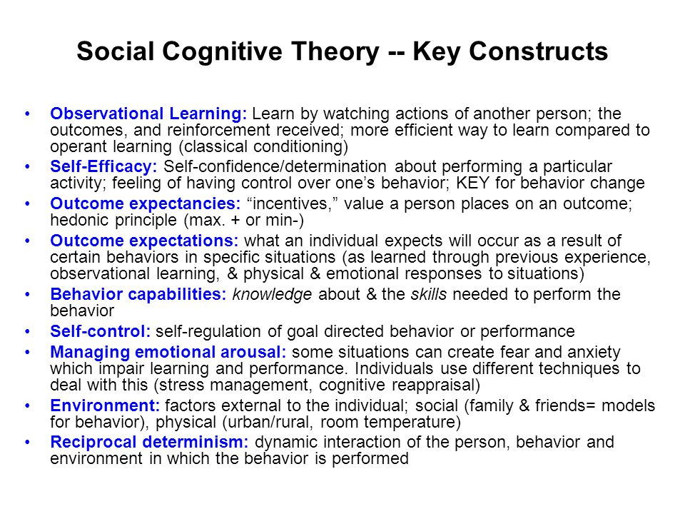 Social Cognitive Theory -- Key Constructs Observational Learning: Learn by watching actions of another person; the outcomes, and reinforcement received; more efficient way to learn compared to operant learning (classical conditioning) Self-Efficacy: Self-confidence/determination about performing a particular activity; feeling of having control over one's behavior; KEY for behavior change Outcome expectancies: incentives, value a person places on an outcome; hedonic principle (max.