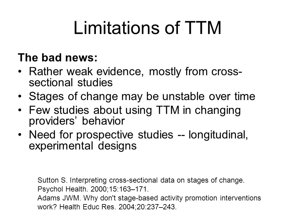Limitations of TTM The bad news: Rather weak evidence, mostly from cross- sectional studies Stages of change may be unstable over time Few studies about using TTM in changing providers' behavior Need for prospective studies -- longitudinal, experimental designs Sutton S.