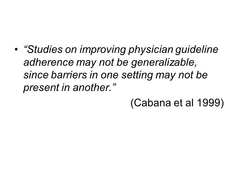 Studies on improving physician guideline adherence may not be generalizable, since barriers in one setting may not be present in another. (Cabana et al 1999)