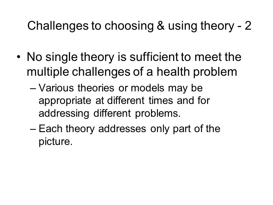 Challenges to choosing & using theory - 2 No single theory is sufficient to meet the multiple challenges of a health problem –Various theories or models may be appropriate at different times and for addressing different problems.