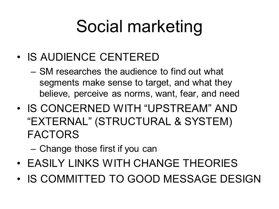 Social marketing IS AUDIENCE CENTERED –SM researches the audience to find out what segments make sense to target, and what they believe, perceive as norms, want, fear, and need IS CONCERNED WITH UPSTREAM AND EXTERNAL (STRUCTURAL & SYSTEM) FACTORS –Change those first if you can EASILY LINKS WITH CHANGE THEORIES IS COMMITTED TO GOOD MESSAGE DESIGN