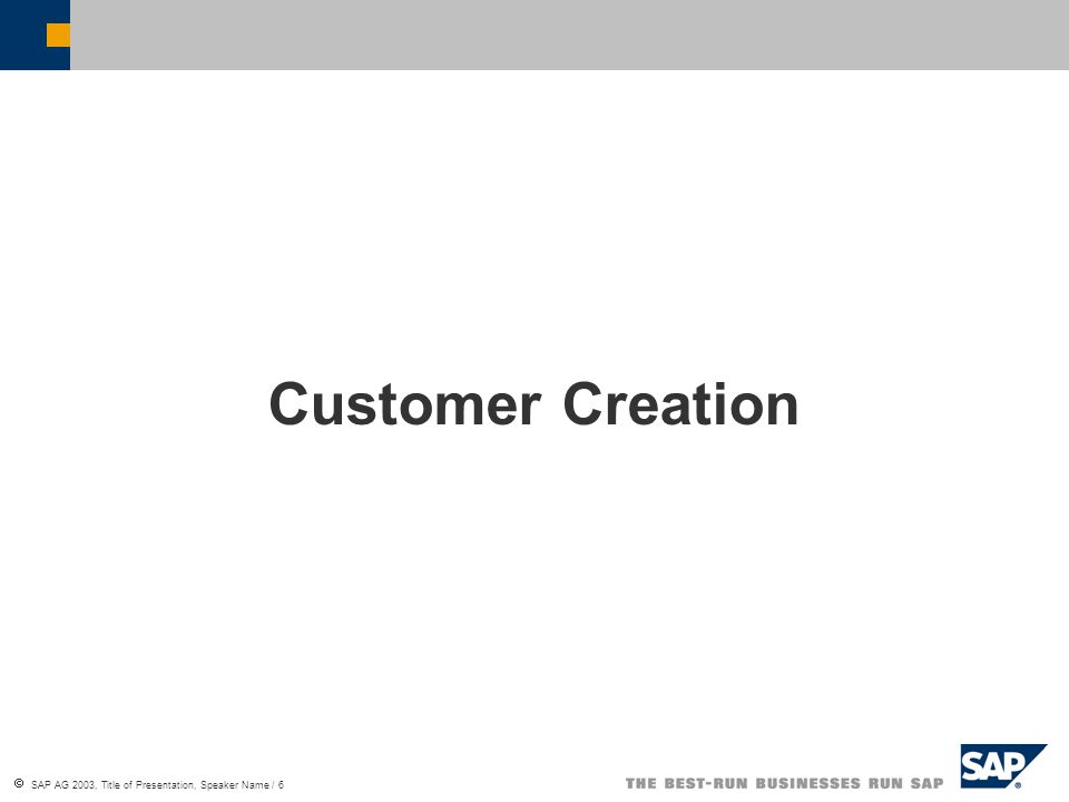  SAP AG 2003, Title of Presentation, Speaker Name / 6 Customer Creation