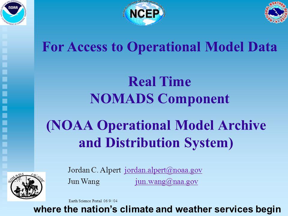 For Access to Operational Model Data Real Time NOMADS Component Jordan C. Alpert jordan.alpert@noaa.govjordan.alpert@noaa.gov Jun Wang jun.wang@naa.go