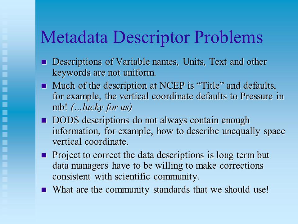 Metadata Descriptor Problems Descriptions of Variable names, Units, Text and other keywords are not uniform.
