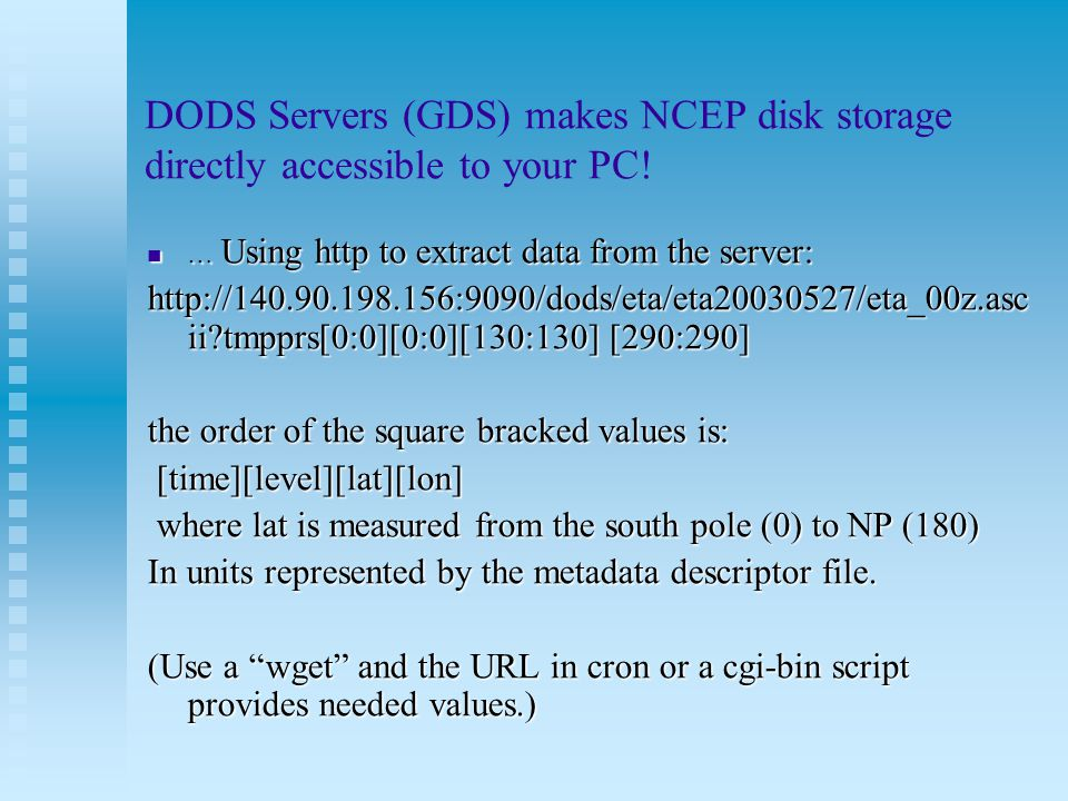 DODS Servers (GDS) makes NCEP disk storage directly accessible to your PC! … Using http to extract data from the server: … Using http to extract data