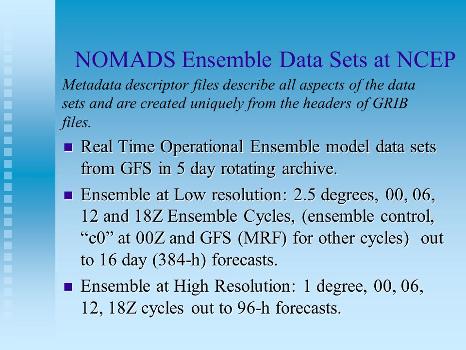 NOMADS Ensemble Data Sets at NCEP Real Time Operational Ensemble model data sets from GFS in 5 day rotating archive. Real Time Operational Ensemble mo