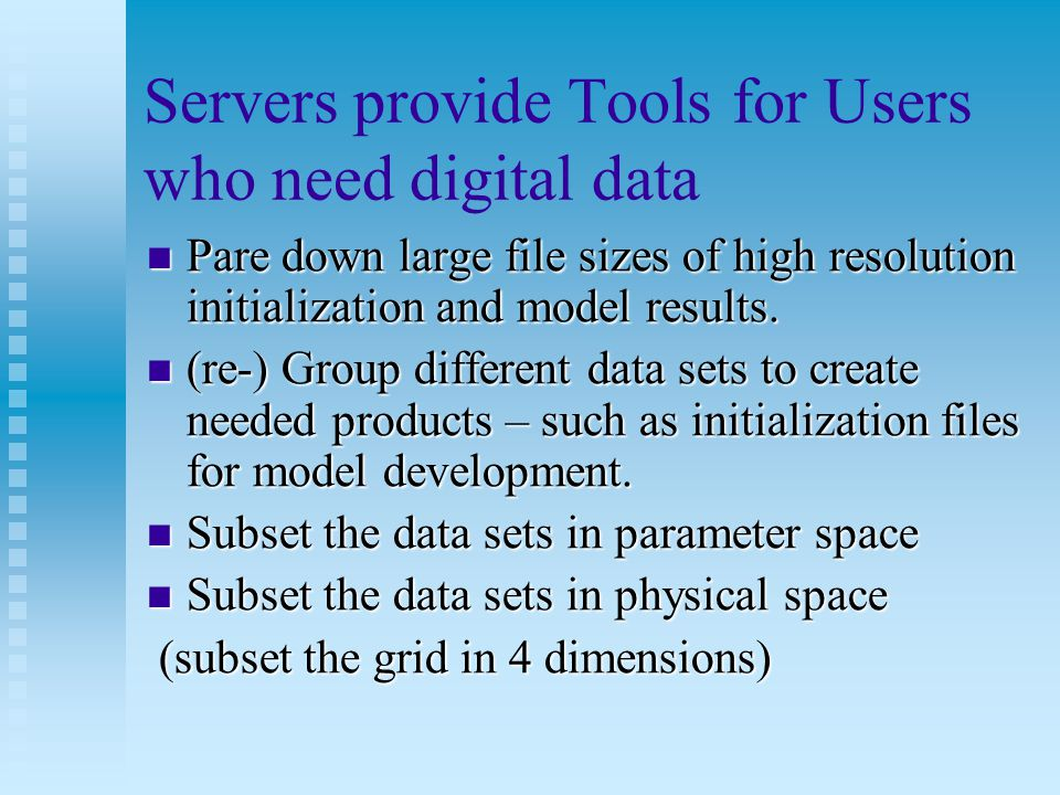 Servers provide Tools for Users who need digital data Pare down large file sizes of high resolution initialization and model results. Pare down large