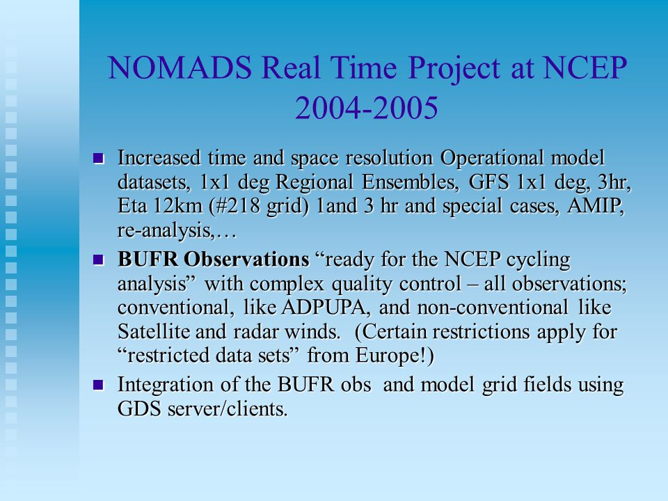 NOMADS Real Time Project at NCEP 2004-2005 Increased time and space resolution Operational model datasets, 1x1 deg Regional Ensembles, GFS 1x1 deg, 3hr, Eta 12km (#218 grid) 1and 3 hr and special cases, AMIP, re-analysis,… Increased time and space resolution Operational model datasets, 1x1 deg Regional Ensembles, GFS 1x1 deg, 3hr, Eta 12km (#218 grid) 1and 3 hr and special cases, AMIP, re-analysis,… BUFR Observations ready for the NCEP cycling analysis with complex quality control – all observations; conventional, like ADPUPA, and non-conventional like Satellite and radar winds.