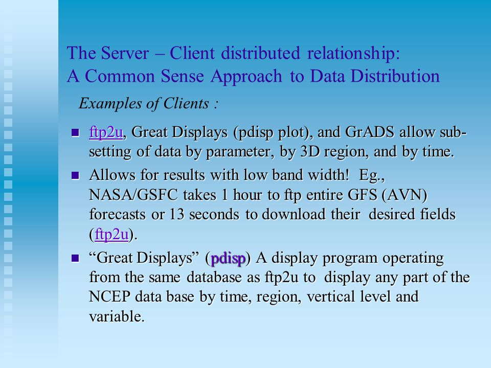 The Server – Client distributed relationship: A Common Sense Approach to Data Distribution ftp2u, Great Displays (pdisp plot), and GrADS allow sub- setting of data by parameter, by 3D region, and by time.