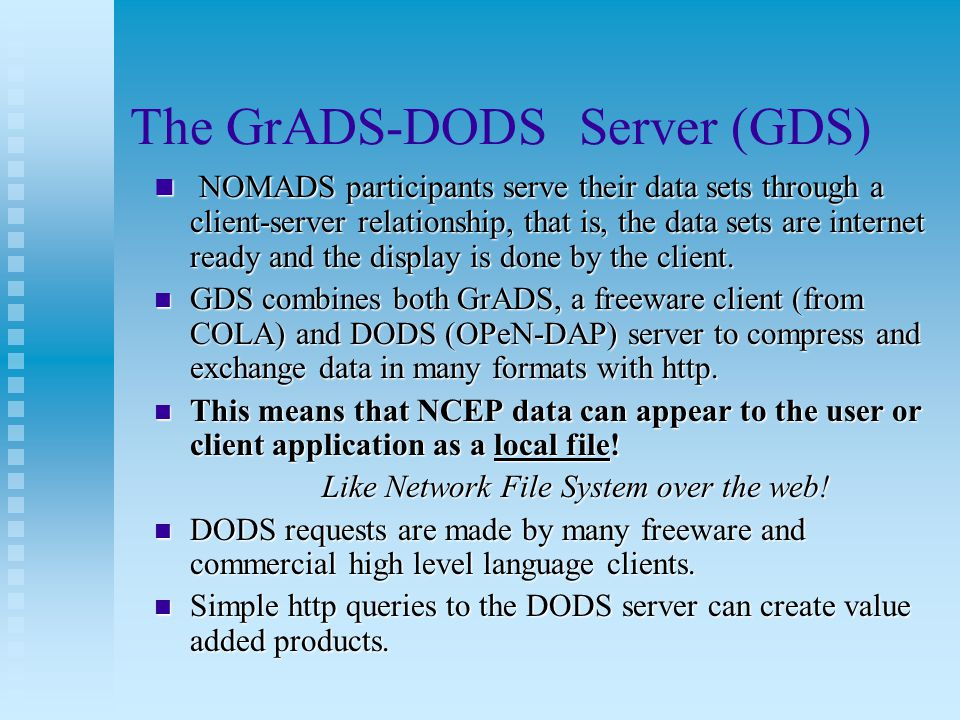 The GrADS-DODS Server (GDS) NOMADS participants serve their data sets through a client-server relationship, that is, the data sets are internet ready and the display is done by the client.