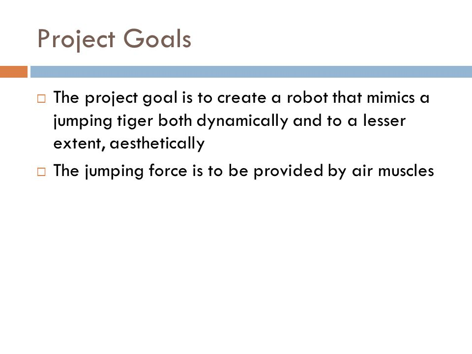 Project Goals  The project goal is to create a robot that mimics a jumping tiger both dynamically and to a lesser extent, aesthetically  The jumping force is to be provided by air muscles
