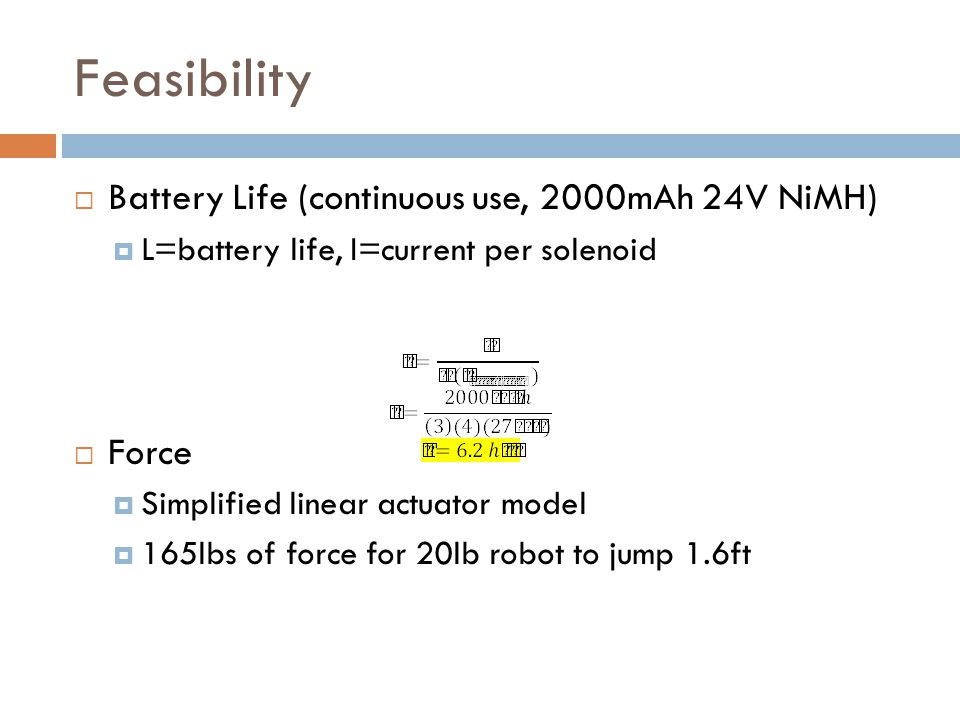 Feasibility  Battery Life (continuous use, 2000mAh 24V NiMH)  L=battery life, I=current per solenoid  Force  Simplified linear actuator model  165lbs of force for 20lb robot to jump 1.6ft