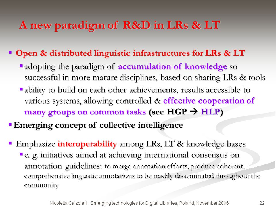 22Nicoletta Calzolari - Emerging technologies for Digital Libraries, Poland, November 2006 A new paradigm of R&D in LRs & LT  Open & distributed ling