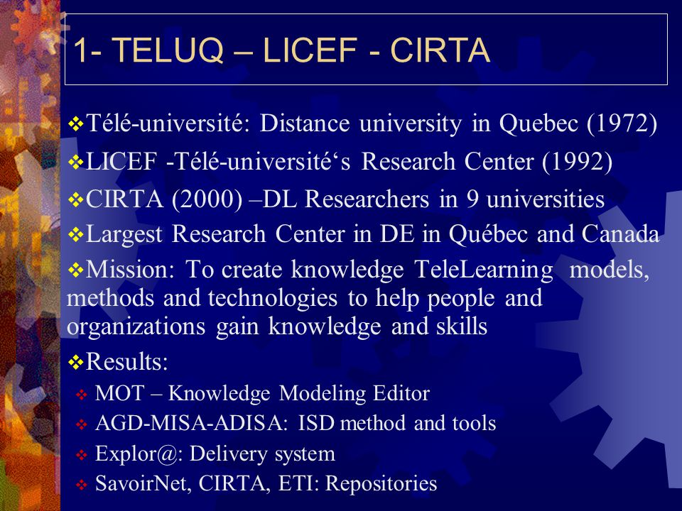 1- TELUQ – LICEF - CIRTA  Télé-université: Distance university in Quebec (1972)  LICEF -Télé-université's Research Center (1992)  CIRTA (2000) –DL Researchers in 9 universities  Largest Research Center in DE in Québec and Canada  Mission: To create knowledge TeleLearning models, methods and technologies to help people and organizations gain knowledge and skills  Results:  MOT – Knowledge Modeling Editor  AGD-MISA-ADISA: ISD method and tools  Explor@: Delivery system  SavoirNet, CIRTA, ETI: Repositories