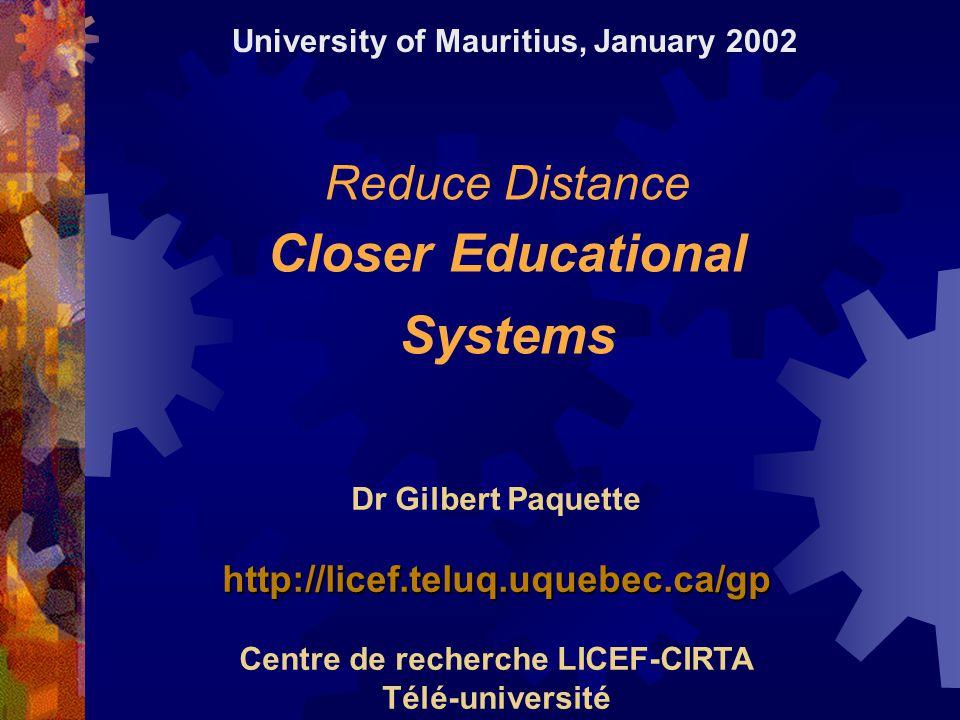 Reduce Distance Closer Educational Systems Dr Gilbert Paquettehttp://licef.teluq.uquebec.ca/gp Centre de recherche LICEF-CIRTA Télé-université University of Mauritius, January 2002