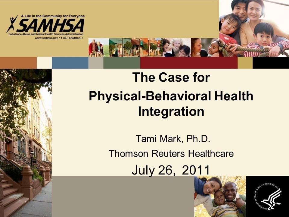 The Case for Physical-Behavioral Health Integration Tami Mark, Ph.D.