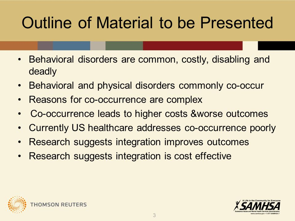 Outline Behavioral disorders are common, costly, disabling and deadly Behavioral and physical disorders commonly co-occur Reasons for co-occurrence are complex Co-occurrence leads to higher costs &worse outcomes Currently US healthcare addresses co-occurrence poorly Research suggests integration improves outcomes  Research suggests integration is cost effective 34