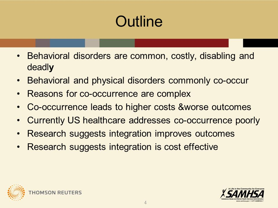 Outline Behavioral disorders are common, costly, disabling and deadly Behavioral and physical disorders commonly co-occur Reasons for co-occurrence are complex Co-occurrence leads to higher costs &worse outcomes Currently US healthcare addresses co-occurrence poorly Research suggests integration improves outcomes Research suggests integration is cost effective 4