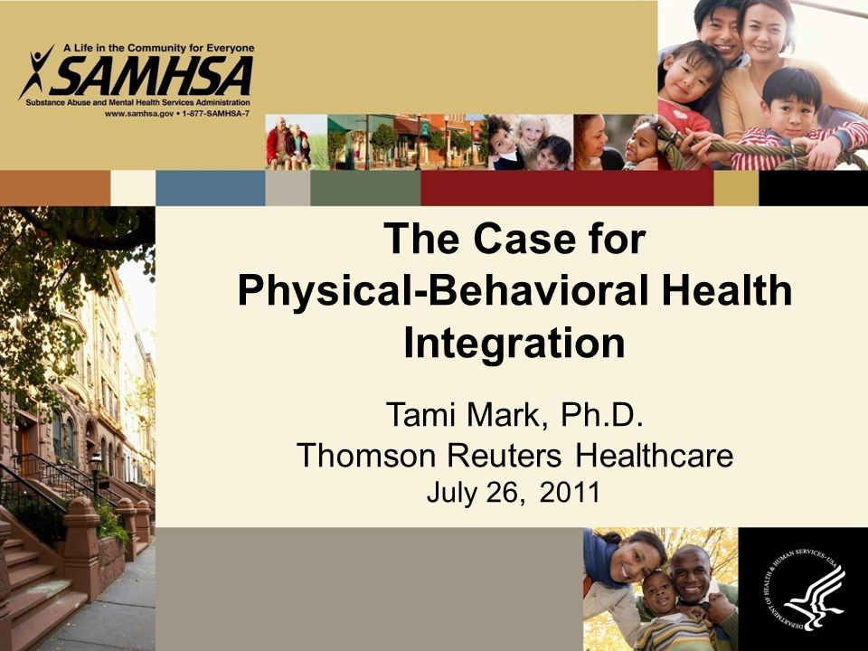The Case for Physical-Behavioral Health Integration Tami Mark, Ph.D. Thomson Reuters Healthcare July 26, 2011