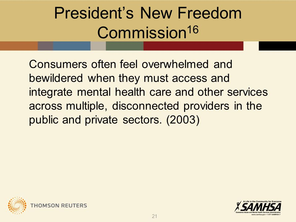 President's New Freedom Commission 16 Consumers often feel overwhelmed and bewildered when they must access and integrate mental health care and other
