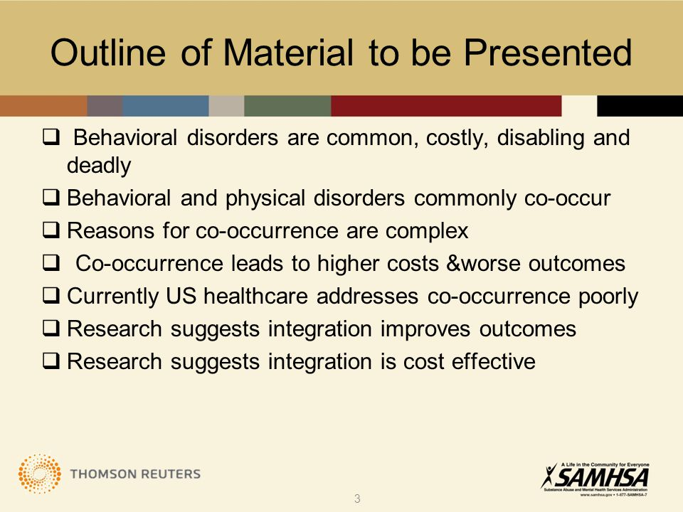 Outline of Material to be Presented  Behavioral disorders are common, costly, disabling and deadly  Behavioral and physical disorders commonly co-occur  Reasons for co-occurrence are complex  Co-occurrence leads to higher costs &worse outcomes  Currently US healthcare addresses co-occurrence poorly  Research suggests integration improves outcomes  Research suggests integration is cost effective 3