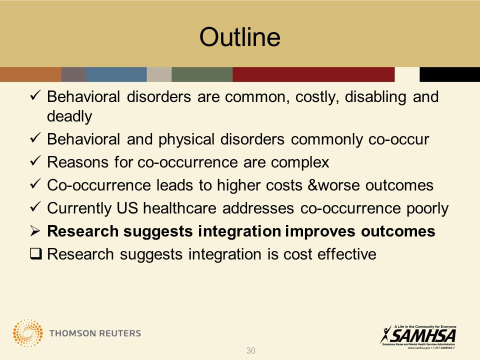 Outline Behavioral disorders are common, costly, disabling and deadly Behavioral and physical disorders commonly co-occur Reasons for co-occurrence are complex Co-occurrence leads to higher costs &worse outcomes Currently US healthcare addresses co-occurrence poorly  Research suggests integration improves outcomes  Research suggests integration is cost effective 30