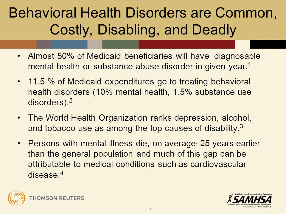 Behavioral Health Disorders are Common, Costly, Disabling, and Deadly Almost 50% of Medicaid beneficiaries will have diagnosable mental health or substance abuse disorder in given year.