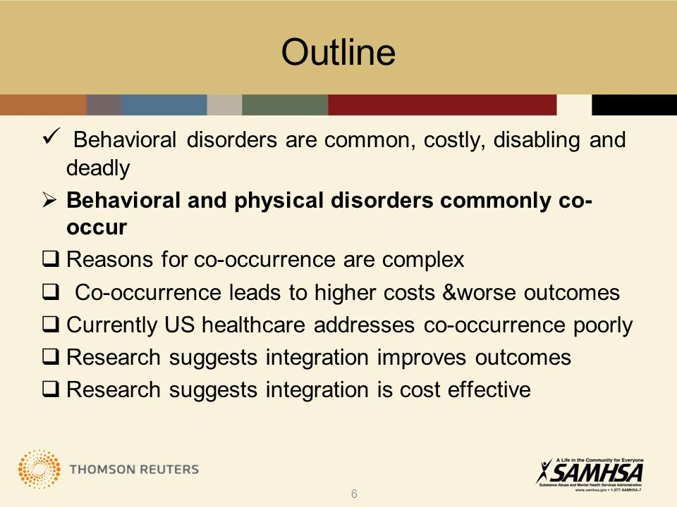 Outline Behavioral disorders are common, costly, disabling and deadly  Behavioral and physical disorders commonly co- occur  Reasons for co-occurrence are complex  Co-occurrence leads to higher costs &worse outcomes  Currently US healthcare addresses co-occurrence poorly  Research suggests integration improves outcomes  Research suggests integration is cost effective 6