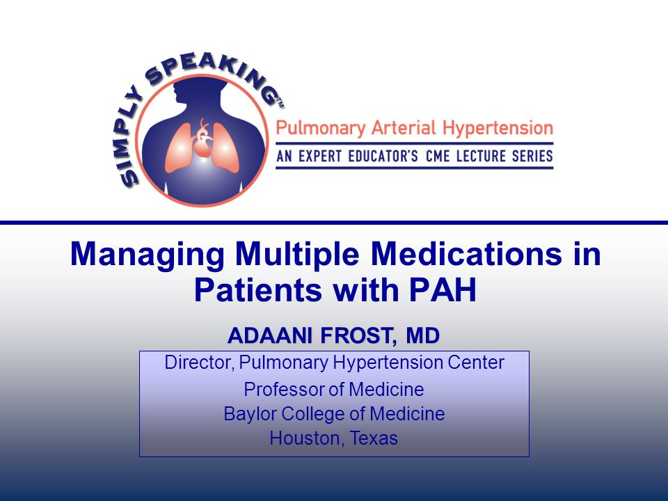 Managing Multiple Medications in Patients with PAH ADAANI FROST, MD Director, Pulmonary Hypertension Center Professor of Medicine Baylor College of Me