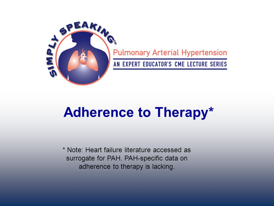 Adherence to Therapy* * Note: Heart failure literature accessed as surrogate for PAH. PAH-specific data on adherence to therapy is lacking.