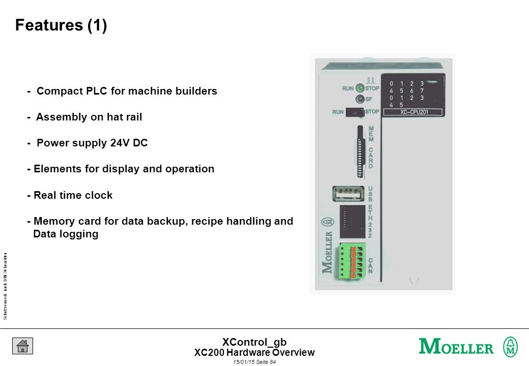 Schutzvermerk nach DIN 34 beachten 15/01/15 Seite 84 XControl_gb - Compact PLC for machine builders - Assembly on hat rail - Power supply 24V DC - Elements for display and operation - Real time clock - Memory card for data backup, recipe handling and Data logging Features (1) XC200 Hardware Overview