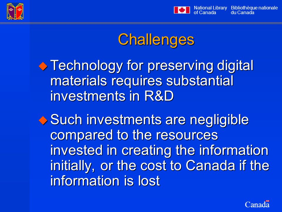 National Library of Canada Bibliothèque nationale du Canada Canada Challenges  Technology for preserving digital materials requires substantial investments in R&D  Such investments are negligible compared to the resources invested in creating the information initially, or the cost to Canada if the information is lost