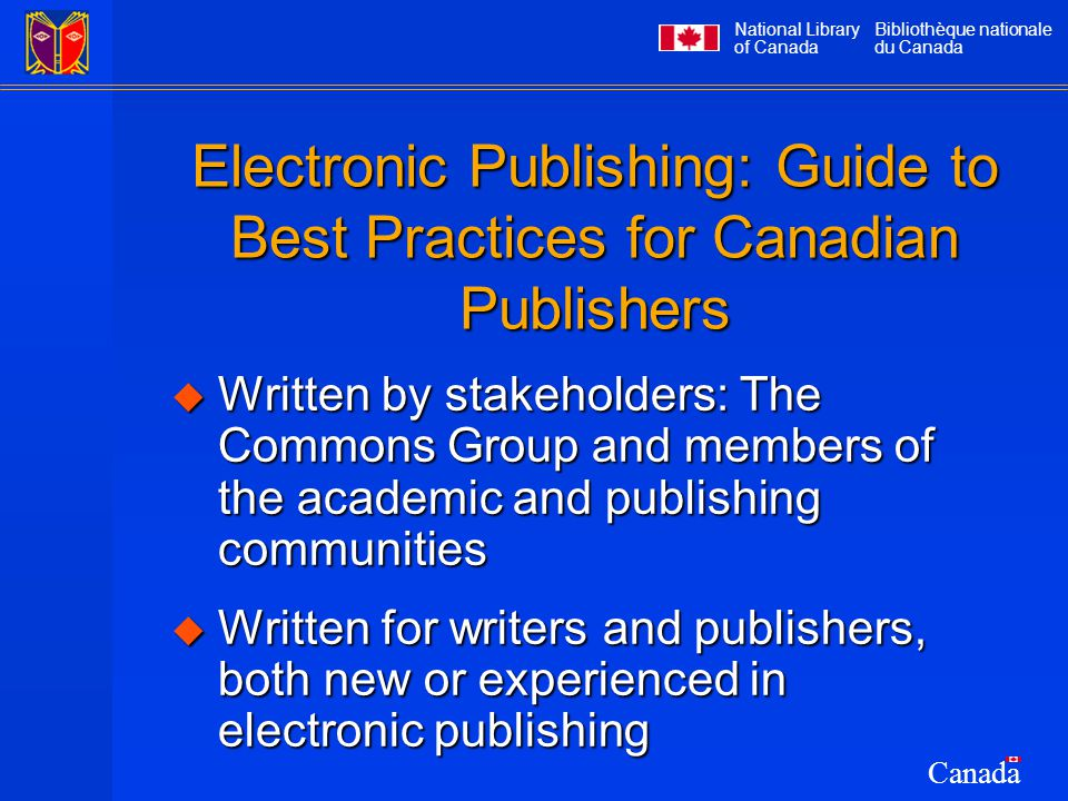 National Library of Canada Bibliothèque nationale du Canada Canada Electronic Publishing: Guide to Best Practices for Canadian Publishers  Written by