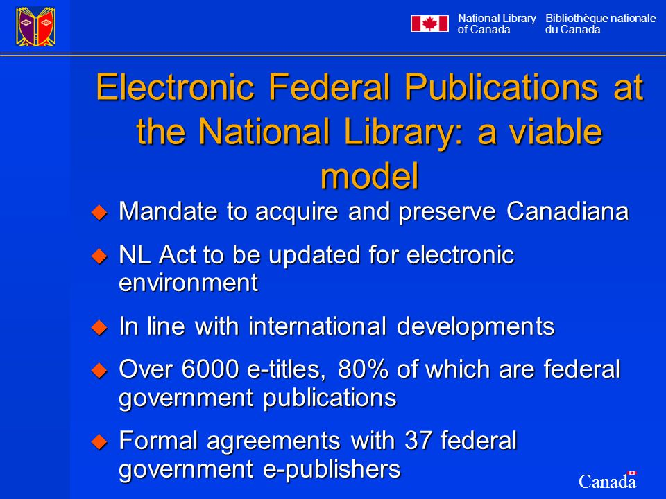 National Library of Canada Bibliothèque nationale du Canada Canada Electronic Federal Publications at the National Library: a viable model  Mandate to acquire and preserve Canadiana  NL Act to be updated for electronic environment  In line with international developments  Over 6000 e-titles, 80% of which are federal government publications  Formal agreements with 37 federal government e-publishers