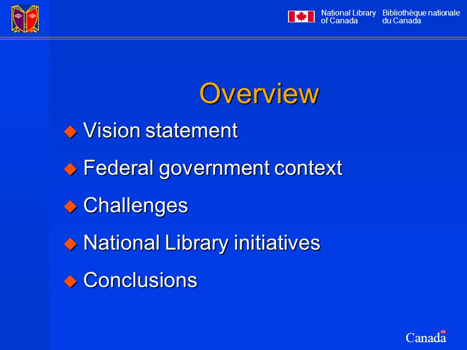 National Library of Canada Bibliothèque nationale du Canada Canada Overview  Vision statement  Federal government context  Challenges  National Library initiatives  Conclusions