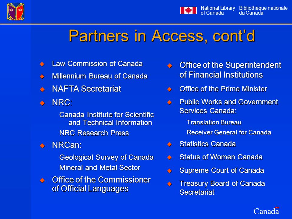 National Library of Canada Bibliothèque nationale du Canada Canada Partners in Access, cont'd  Law Commission of Canada  Millennium Bureau of Canada  NAFTA Secretariat  NRC: Canada Institute for Scientific and Technical Information NRC Research Press  NRCan: Geological Survey of Canada Mineral and Metal Sector  Office of the Commissioner of Official Languages  Office of the Superintendent of Financial Institutions  Office of the Prime Minister  Public Works and Government Services Canada: Translation Bureau Receiver General for Canada  Statistics Canada  Status of Women Canada  Supreme Court of Canada  Treasury Board of Canada Secretariat