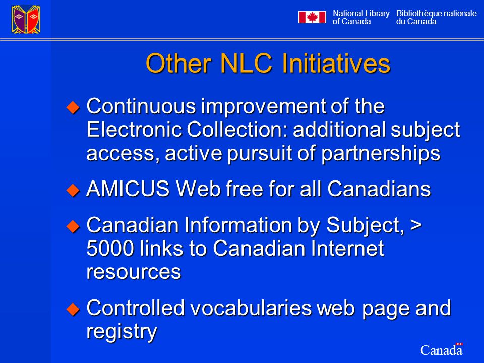 National Library of Canada Bibliothèque nationale du Canada Canada Other NLC Initiatives  Continuous improvement of the Electronic Collection: additional subject access, active pursuit of partnerships  AMICUS Web free for all Canadians  Canadian Information by Subject, > 5000 links to Canadian Internet resources  Controlled vocabularies web page and registry
