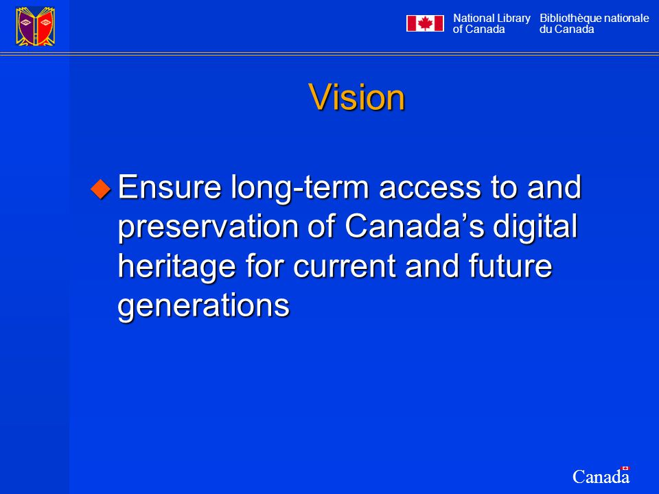 National Library of Canada Bibliothèque nationale du Canada Canada Vision  Ensure long-term access to and preservation of Canada's digital heritage f