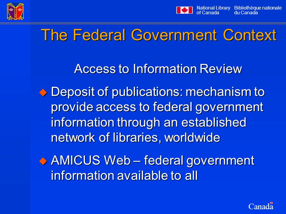 National Library of Canada Bibliothèque nationale du Canada Canada The Federal Government Context Access to Information Review  Deposit of publications: mechanism to provide access to federal government information through an established network of libraries, worldwide  AMICUS Web – federal government information available to all