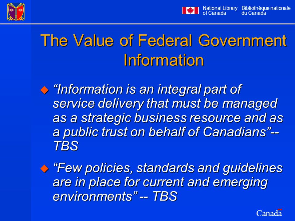 National Library of Canada Bibliothèque nationale du Canada Canada The Value of Federal Government Information  Information is an integral part of service delivery that must be managed as a strategic business resource and as a public trust on behalf of Canadians -- TBS  Few policies, standards and guidelines are in place for current and emerging environments -- TBS