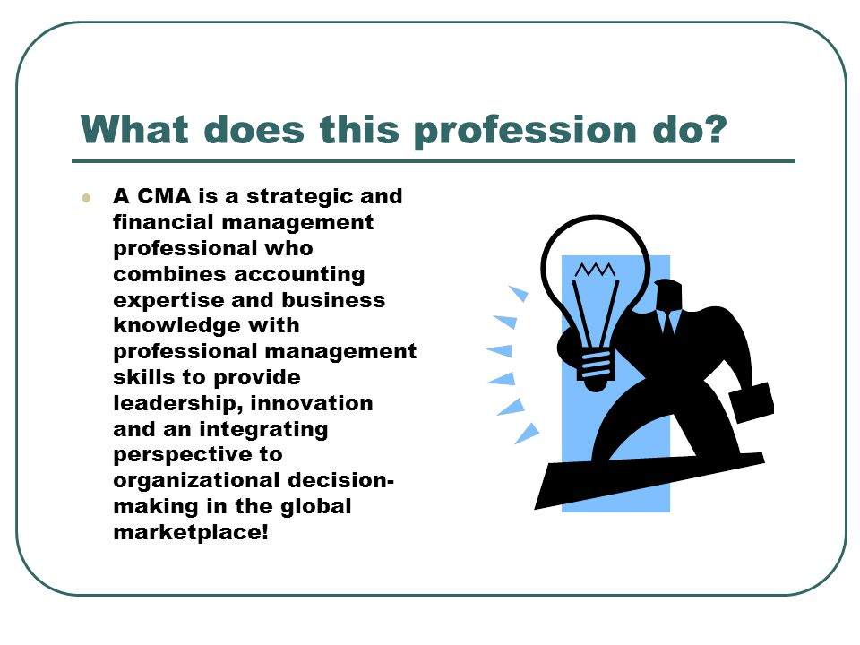 What does this profession do? A CMA is a strategic and financial management professional who combines accounting expertise and business knowledge with