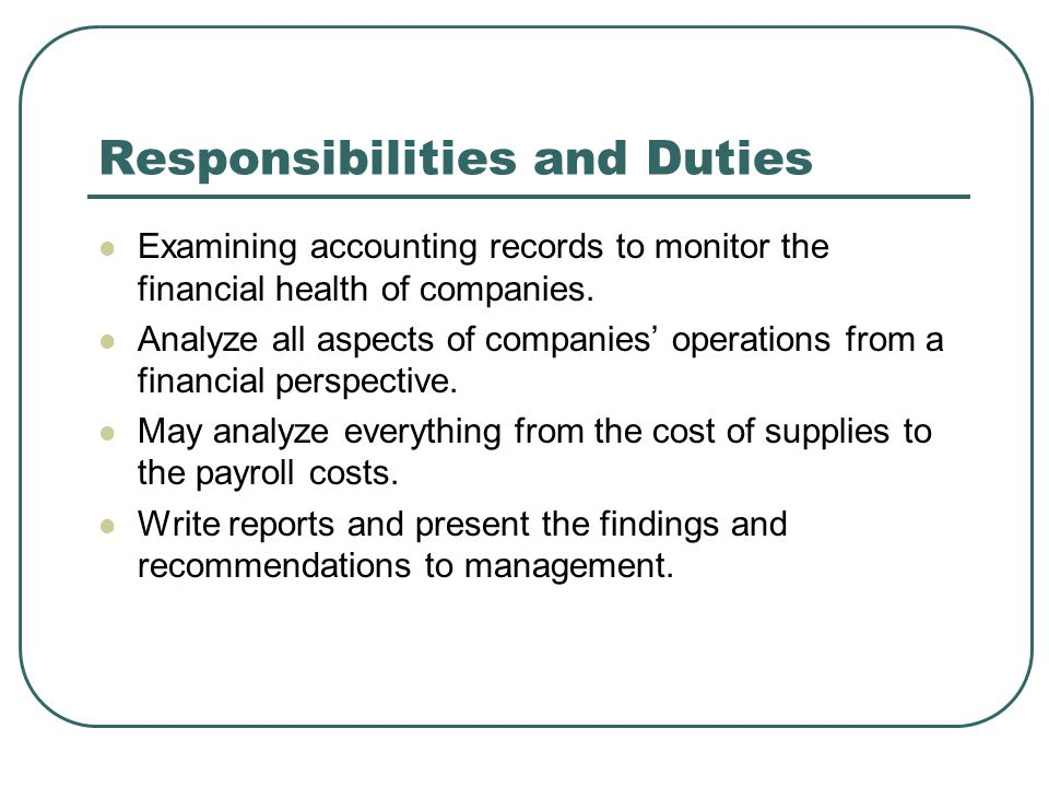 Responsibilities and Duties Examining accounting records to monitor the financial health of companies.