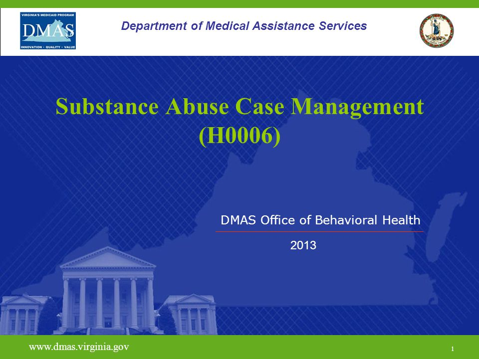 DMAS Office of Behavioral Health www.dmas.virginia.gov 1 Department of Medical Assistance Services Substance Abuse Case Management (H0006) 2013